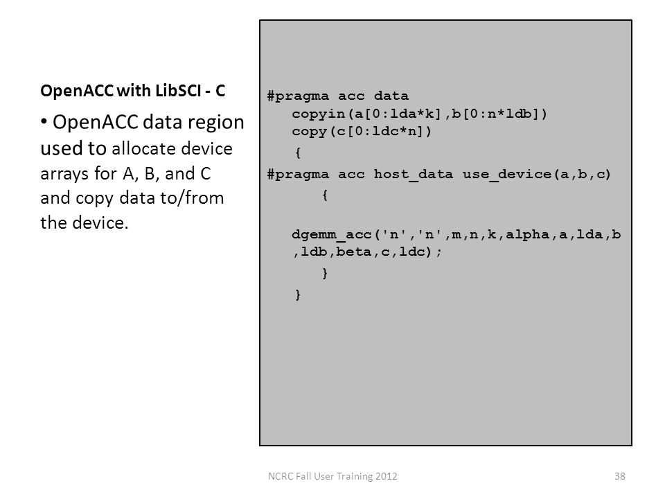 OpenACC with LibSCI - C #pragma acc data copyin(a[0:lda*k],b[0:n*ldb]) copy(c[0:ldc*n]) { #pragma acc host_data use_device(a,b,c) { dgemm_acc( n , n ,m,n,k,alpha,a,lda,b,ldb,beta,c,ldc); } OpenACC data region used to allocate device arrays for A, B, and C and copy data to/from the device.