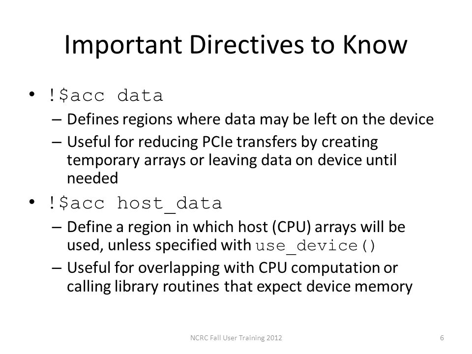 Important Directives to Know !$acc data – Defines regions where data may be left on the device – Useful for reducing PCIe transfers by creating tempor