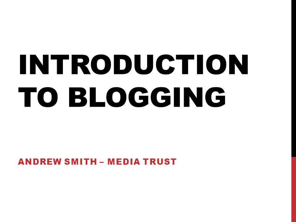 INTRODUCTION TO BLOGGING ANDREW SMITH – MEDIA TRUST