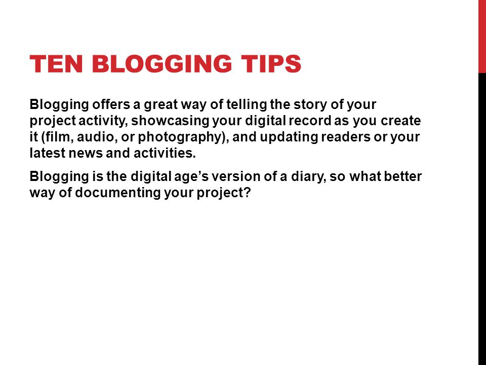 TEN BLOGGING TIPS Blogging offers a great way of telling the story of your project activity, showcasing your digital record as you create it (film, audio, or photography), and updating readers or your latest news and activities.