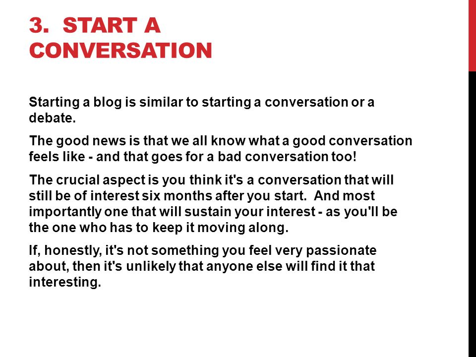 3.START A CONVERSATION Starting a blog is similar to starting a conversation or a debate.