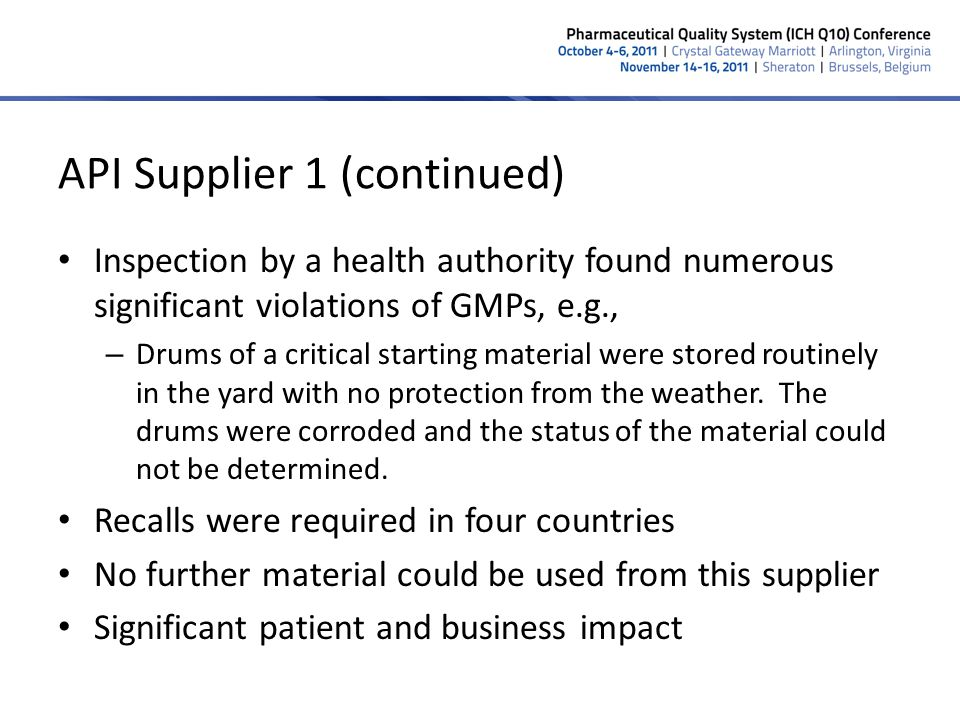 API Supplier 1 (continued) Inspection by a health authority found numerous significant violations of GMPs, e.g., – Drums of a critical starting materi