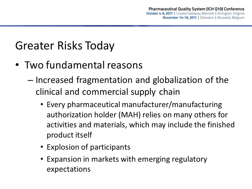 Greater Risks Today (continued) 7 – Results in Inconsistent understanding and application of global expectations and regulations across the product lifecycle Numerous hand-offs increase opportunities for both GMP issues and adulteration Difficulty in maintaining oversight of the entire supply chain