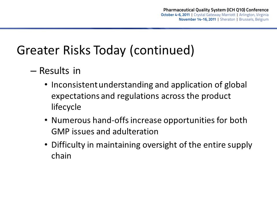 Greater Risks Today (continued) Increased emphasis on cost control – Affects supply chain participants across the lifecycle in all parts of the world – Domino effect – Can affect product quality if focus on the fundamentals that protect patient safety is lost 8
