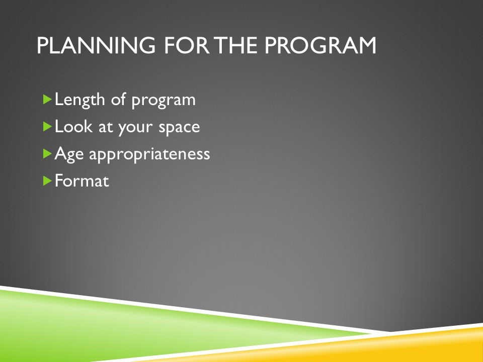 PLANNING FOR THE PROGRAM Length of program Look at your space Age appropriateness Format