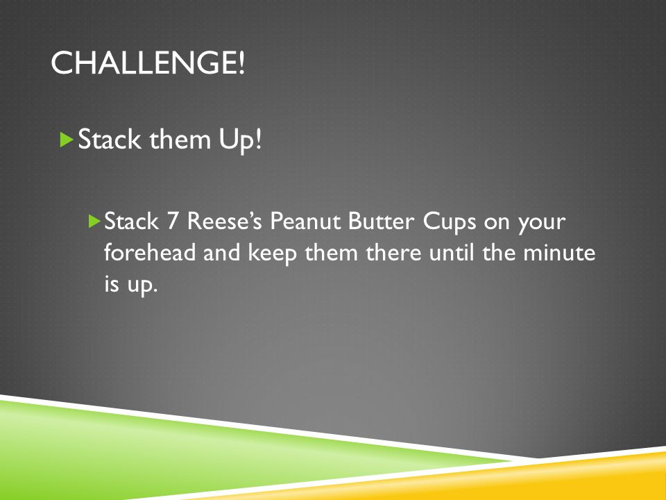CHALLENGE! Stack them Up! Stack 7 Reeses Peanut Butter Cups on your forehead and keep them there until the minute is up.