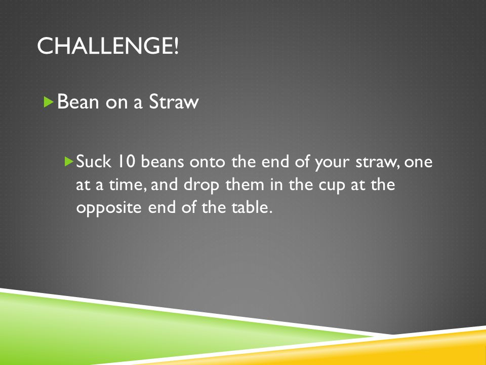 CHALLENGE! Bean on a Straw Suck 10 beans onto the end of your straw, one at a time, and drop them in the cup at the opposite end of the table.