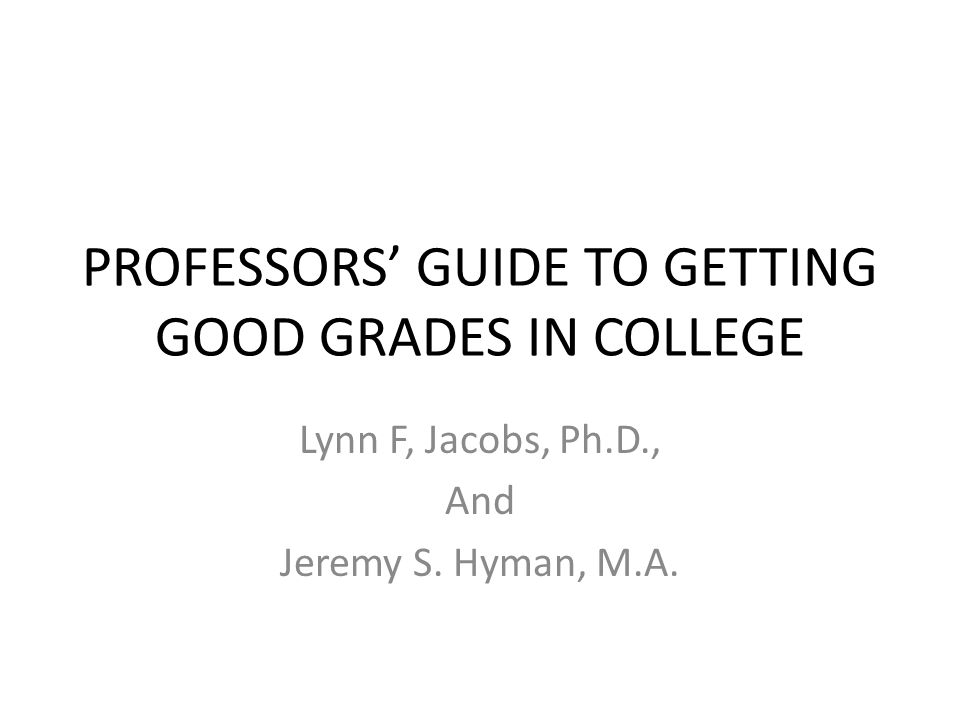 PROFESSORS GUIDE TO GETTING GOOD GRADES IN COLLEGE Lynn F, Jacobs, Ph.D., And Jeremy S. Hyman, M.A.
