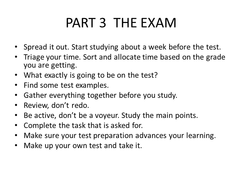PART 3 THE EXAM Spread it out. Start studying about a week before the test. Triage your time. Sort and allocate time based on the grade you are gettin