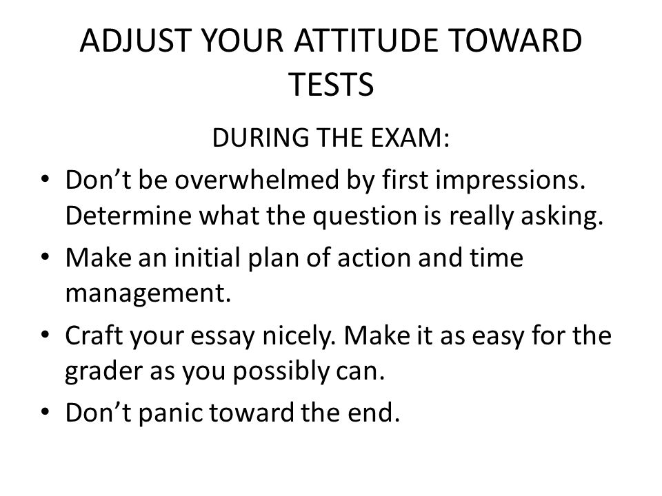 ADJUST YOUR ATTITUDE TOWARD TESTS DURING THE EXAM: Dont be overwhelmed by first impressions.