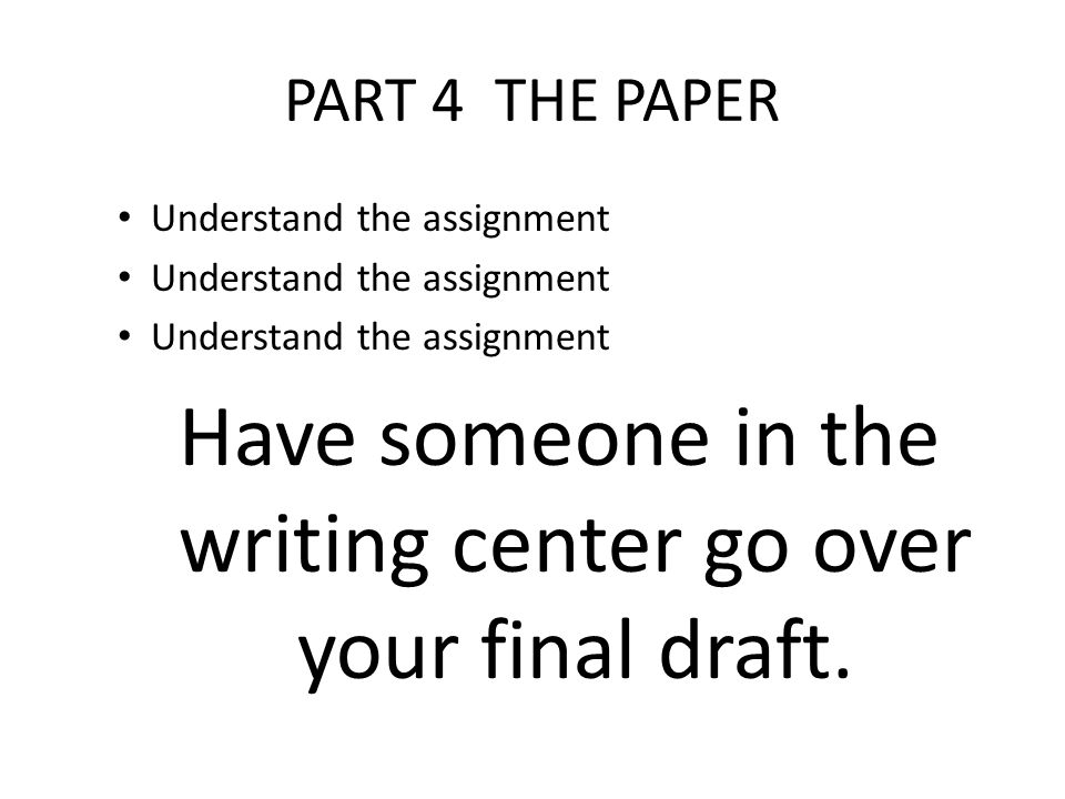 PART 4 THE PAPER Understand the assignment Have someone in the writing center go over your final draft.