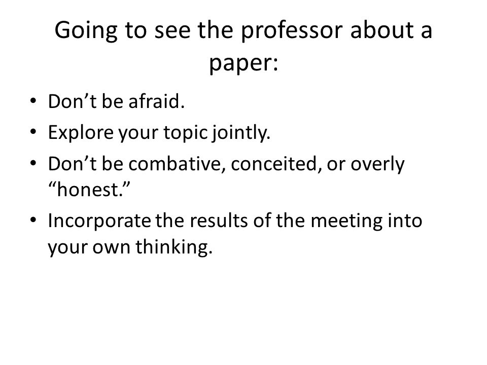 Going to see the professor about a paper: Dont be afraid. Explore your topic jointly. Dont be combative, conceited, or overly honest. Incorporate the