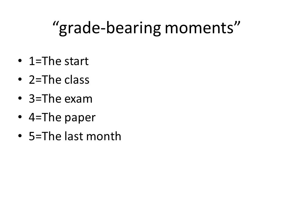 grade-bearing moments 1=The start 2=The class 3=The exam 4=The paper 5=The last month