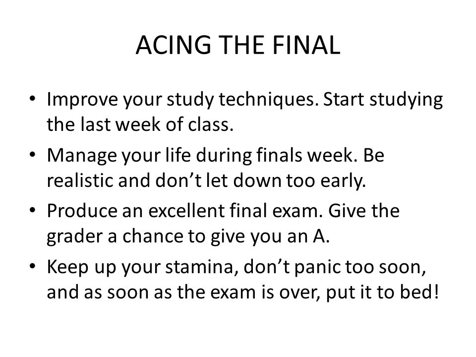 ACING THE FINAL Improve your study techniques. Start studying the last week of class. Manage your life during finals week. Be realistic and dont let d