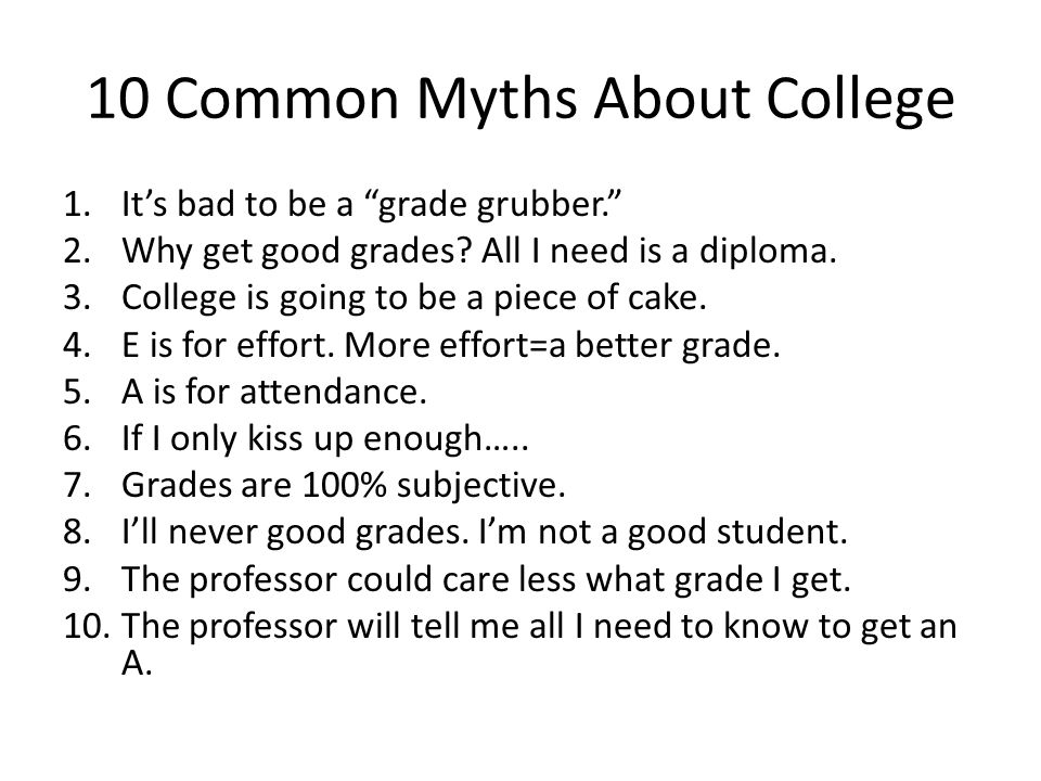 10 Common Myths About College 1.Its bad to be a grade grubber.