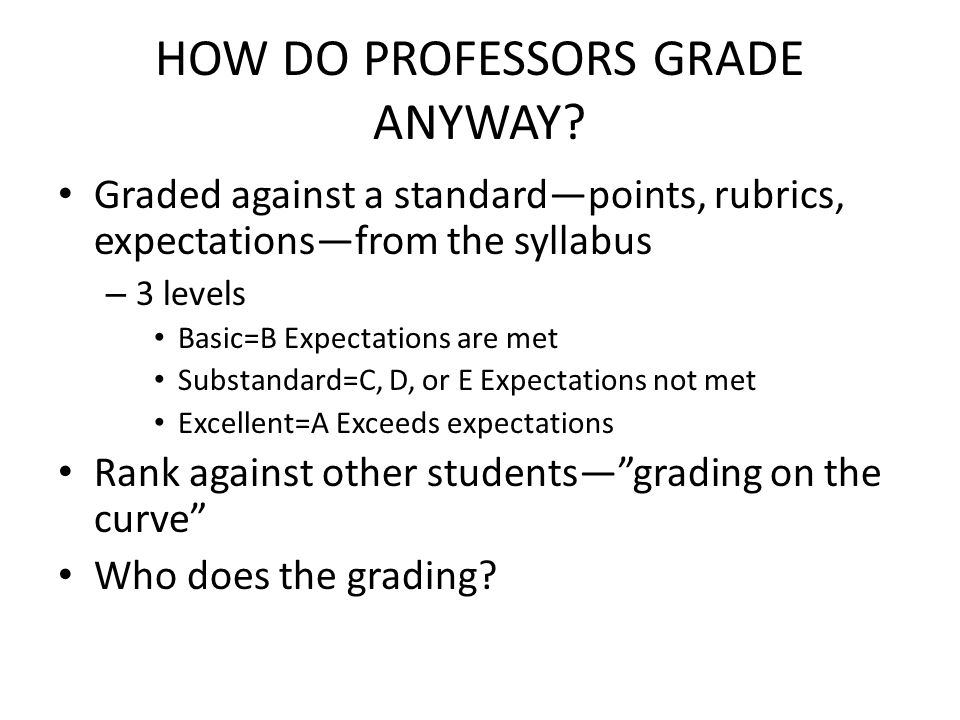 HOW DO PROFESSORS GRADE ANYWAY? Graded against a standardpoints, rubrics, expectationsfrom the syllabus – 3 levels Basic=B Expectations are met Substa
