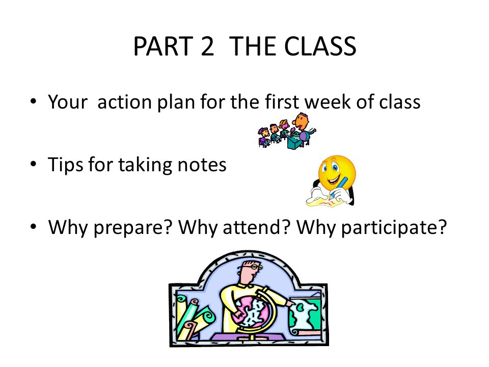 PART 2 THE CLASS Your action plan for the first week of class Tips for taking notes Why prepare? Why attend? Why participate?
