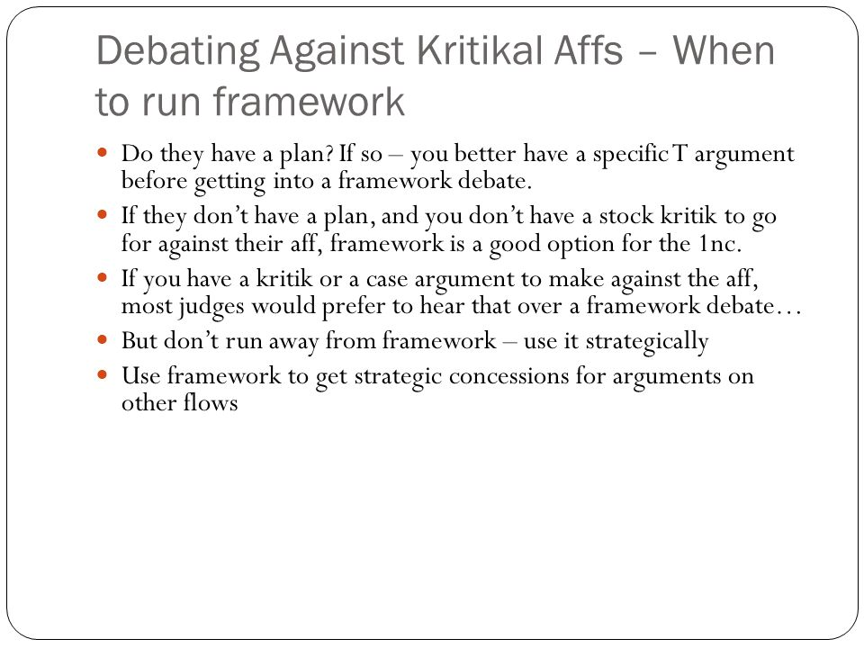 Debating Against Kritikal Affs – When to run framework Do they have a plan? If so – you better have a specific T argument before getting into a framew