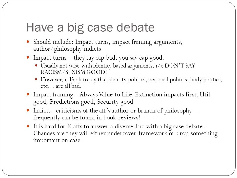 Have a big case debate Should include: Impact turns, impact framing arguments, author/philosophy indicts Impact turns – they say cap bad, you say cap