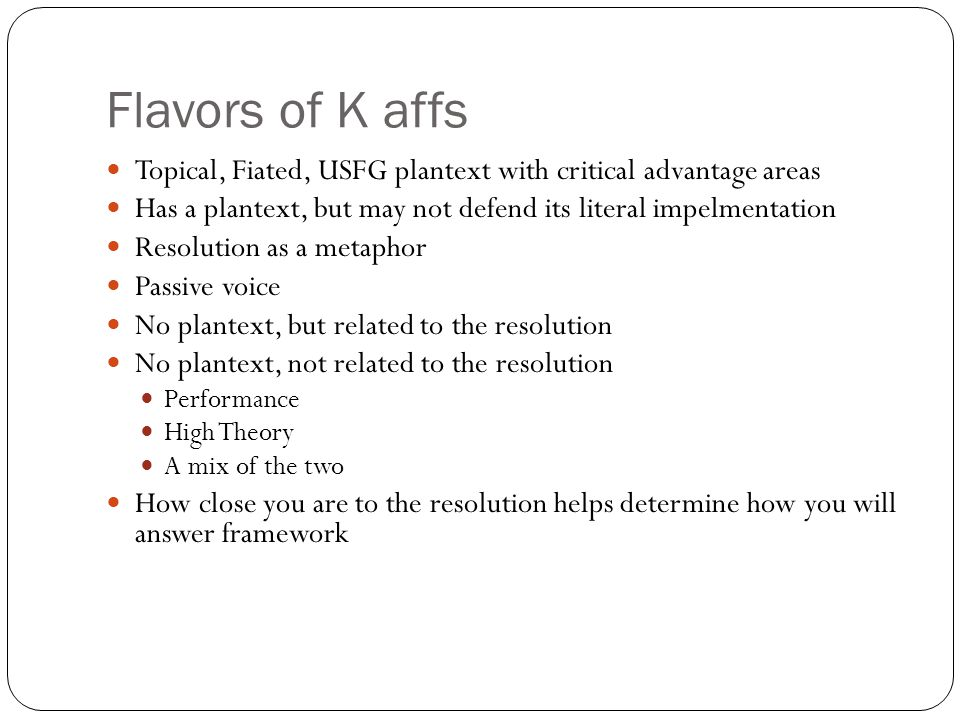 Flavors of K affs Topical, Fiated, USFG plantext with critical advantage areas Has a plantext, but may not defend its literal impelmentation Resolutio