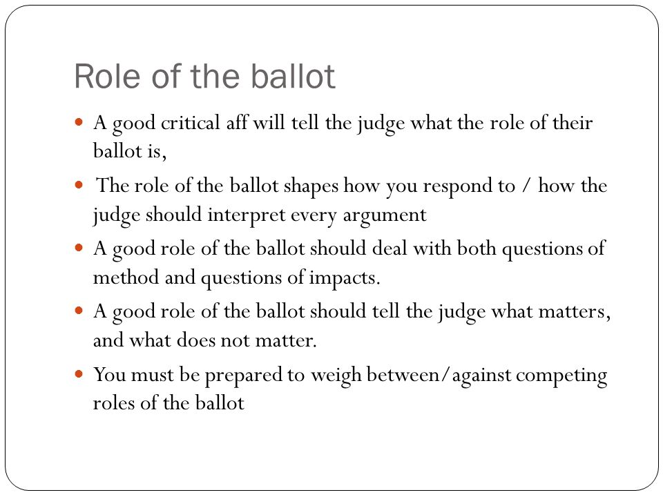 Role of the ballot A good critical aff will tell the judge what the role of their ballot is, The role of the ballot shapes how you respond to / how th