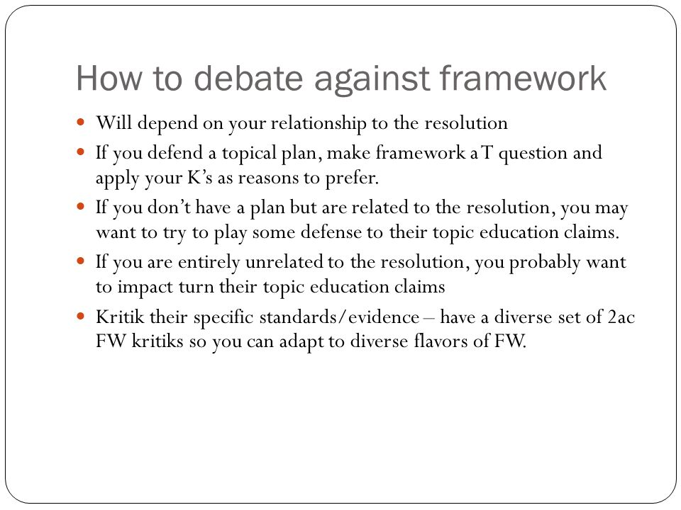 How to debate against framework Will depend on your relationship to the resolution If you defend a topical plan, make framework a T question and apply