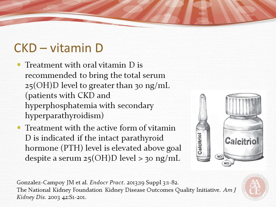 CKD – vitamin D Treatment with oral vitamin D is recommended to bring the total serum 25(OH)D level to greater than 30 ng/mL (patients with CKD and hy