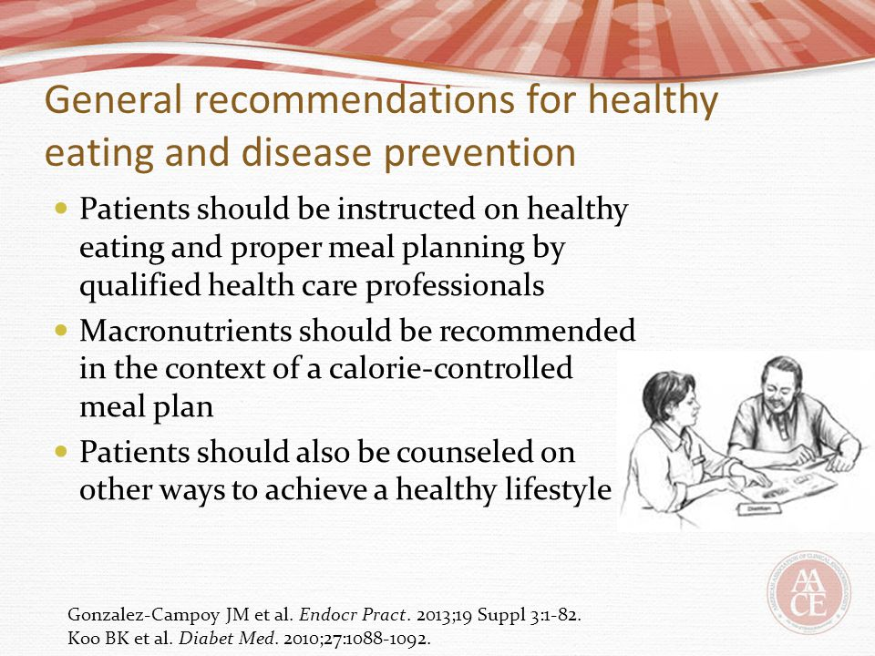 General recommendations for healthy eating and disease prevention Patients should be instructed on healthy eating and proper meal planning by qualifie