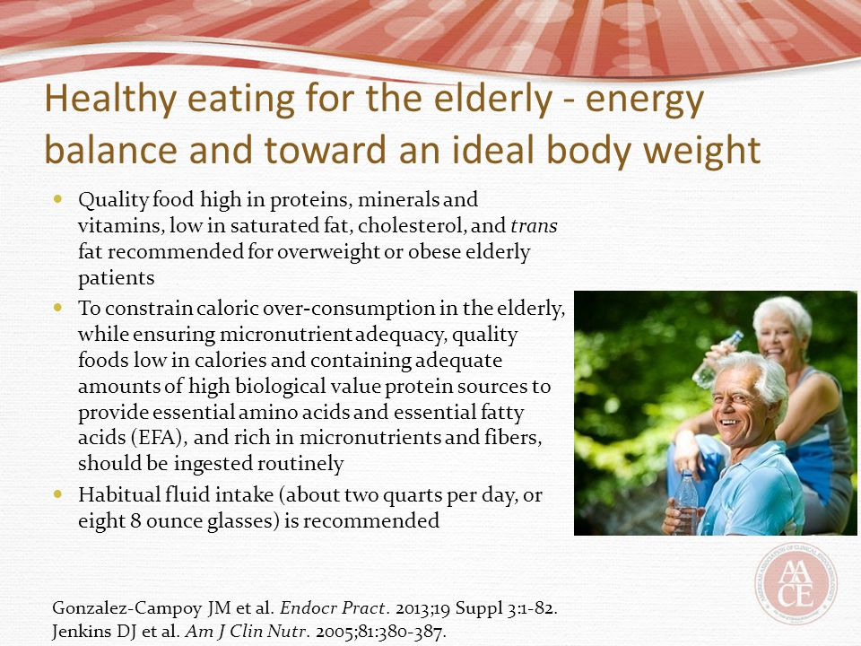 Healthy eating for the elderly - energy balance and toward an ideal body weight Quality food high in proteins, minerals and vitamins, low in saturated