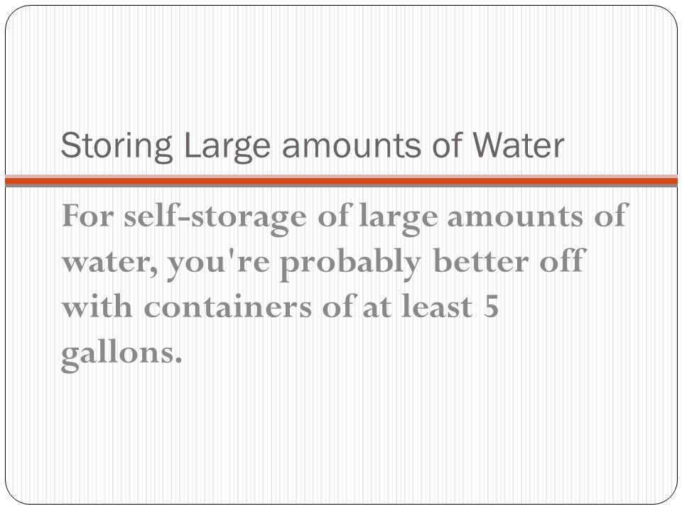 Storing Water You should count on two to three gallons of water per-person per- day.