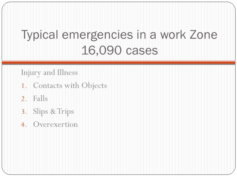 Typical emergencies in a work zone 16,090 cases 1. Over exertion back strain or strains 2. Fractures broken bones 3. Cuts lacerations 4. Bruises & con