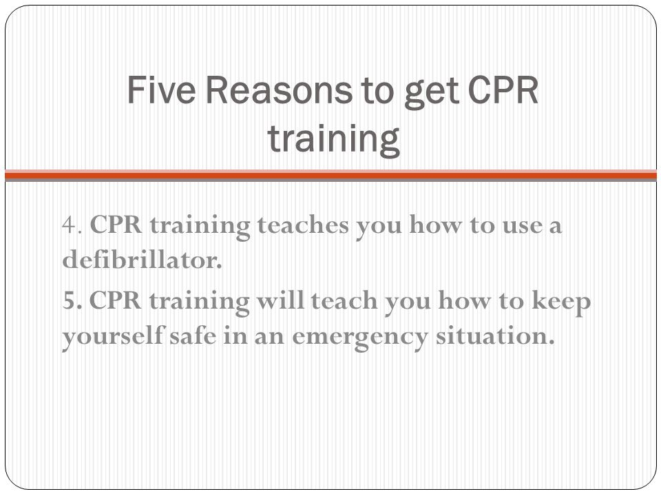Five Reasons to get CPR Training 1. By the time someone needs CPR they are dead. 2. Being helpless in a crisis situation is a horrible feeling. When t