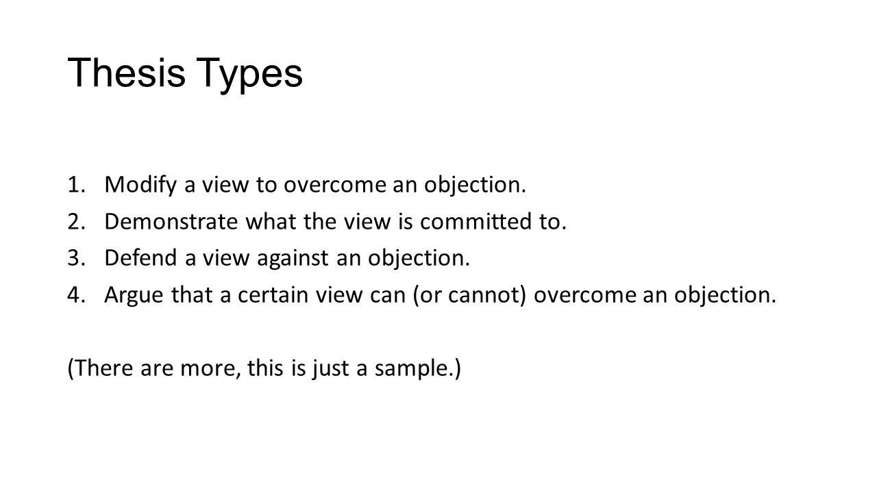 Thesis Types 1.Modify a view to overcome an objection. 2.Demonstrate what the view is committed to. 3.Defend a view against an objection. 4.Argue that