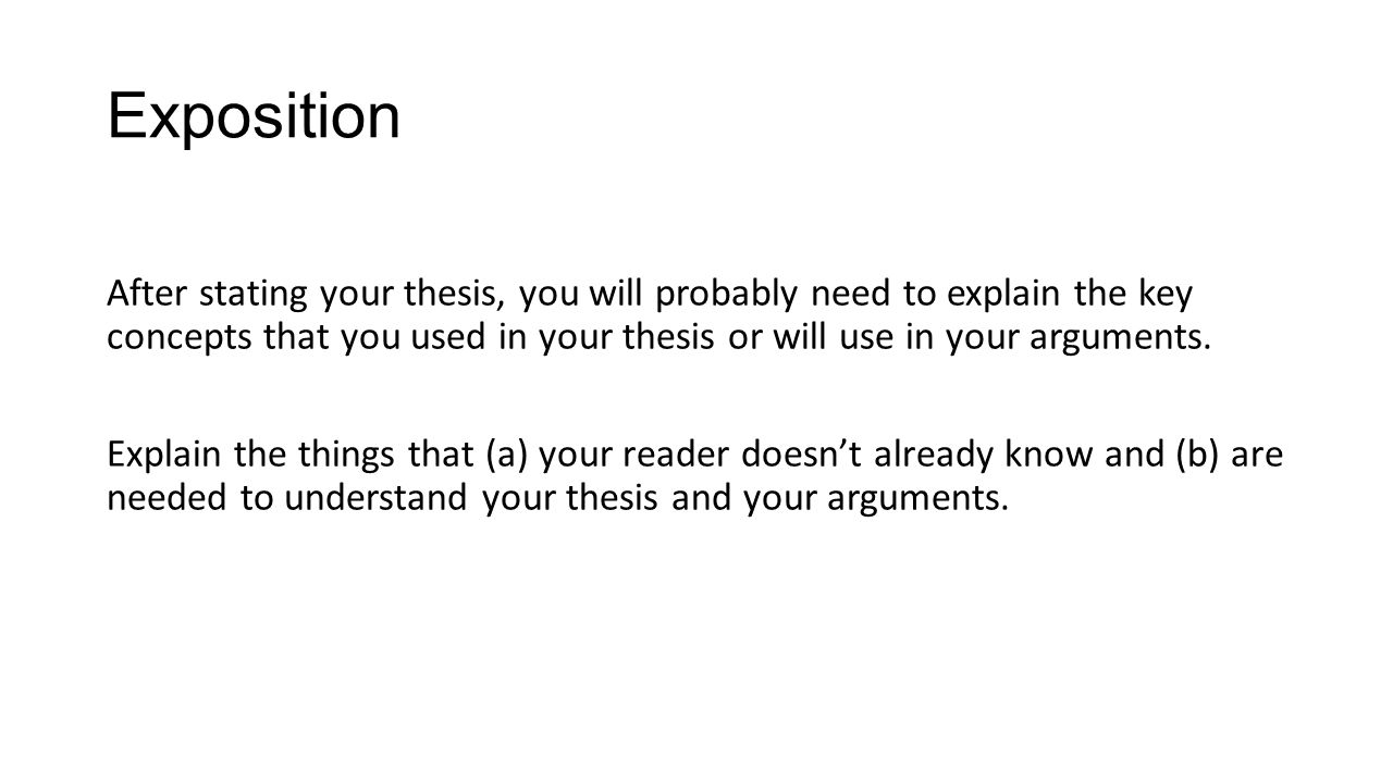 Exposition After stating your thesis, you will probably need to explain the key concepts that you used in your thesis or will use in your arguments.