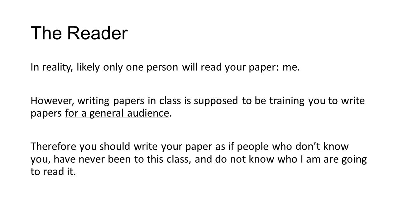 The Reader In reality, likely only one person will read your paper: me.