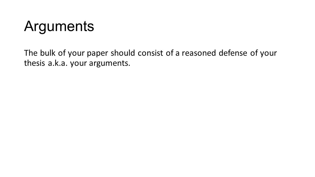 Arguments The bulk of your paper should consist of a reasoned defense of your thesis a.k.a. your arguments.