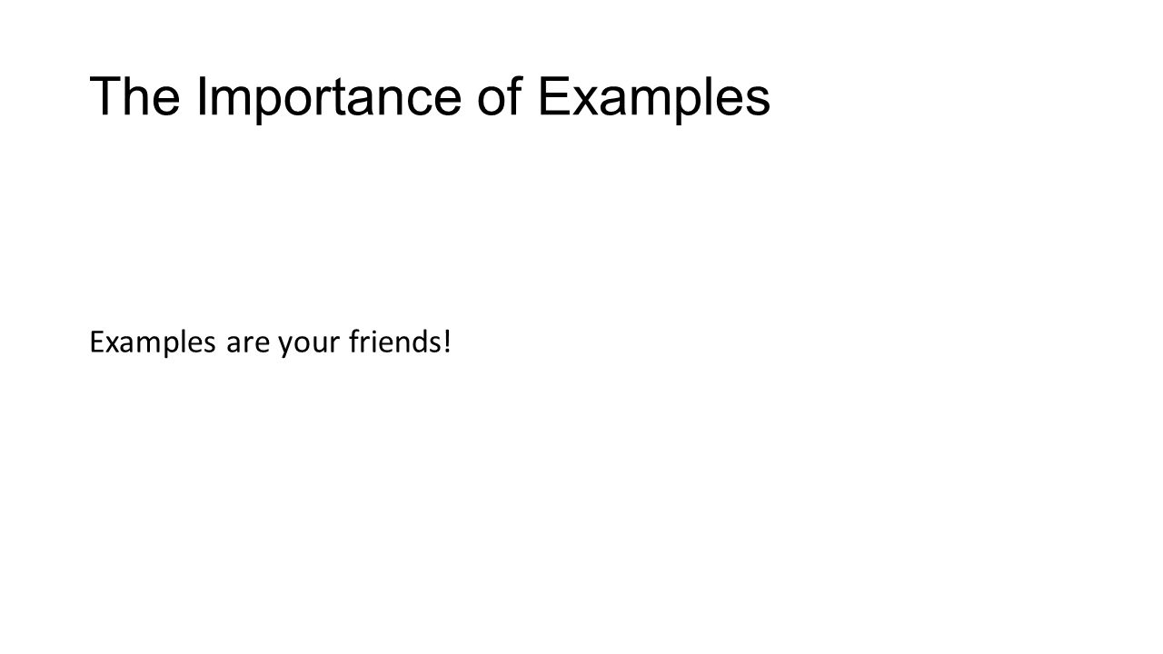 The Importance of Examples Examples are your friends!