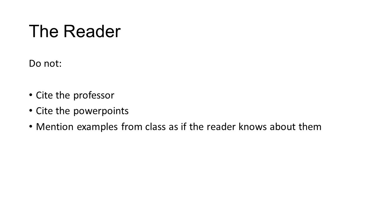 The Reader Do not: Cite the professor Cite the powerpoints Mention examples from class as if the reader knows about them