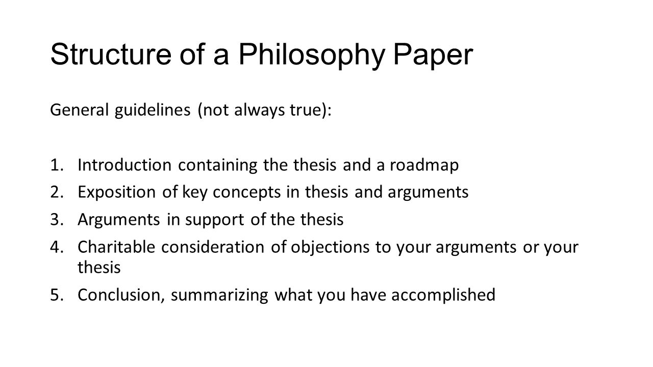 Structure of a Philosophy Paper General guidelines (not always true): 1.Introduction containing the thesis and a roadmap 2.Exposition of key concepts