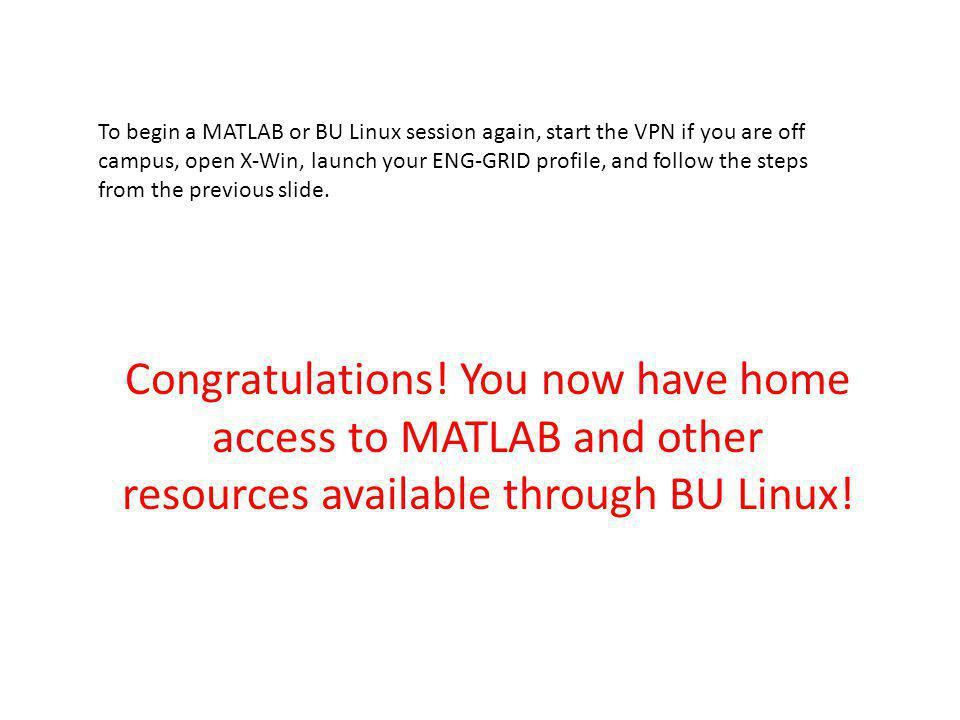 To begin a MATLAB or BU Linux session again, start the VPN if you are off campus, open X-Win, launch your ENG-GRID profile, and follow the steps from the previous slide.
