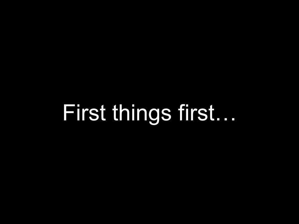 First things first…
