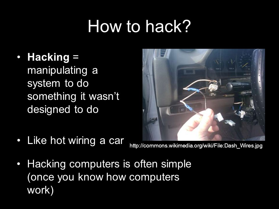 How to hack? Hacking = manipulating a system to do something it wasnt designed to do Like hot wiring a car http://commons.wikimedia.org/wiki/File:Dash