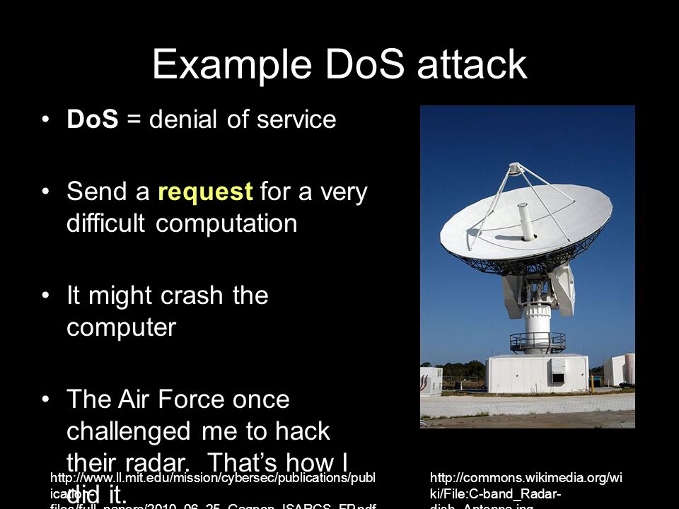 Example DoS attack DoS = denial of service Send a request for a very difficult computation It might crash the computer The Air Force once challenged m