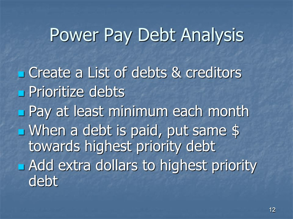 12 Power Pay Debt Analysis Create a List of debts & creditors Create a List of debts & creditors Prioritize debts Prioritize debts Pay at least minimu