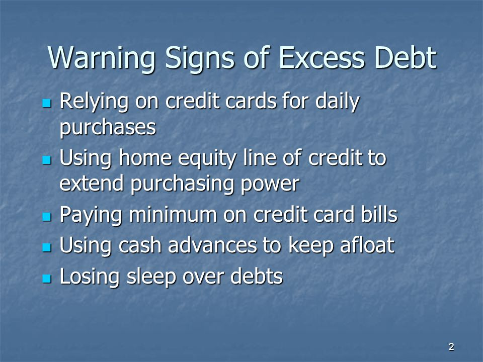 Warning Signs of Excess Debt Relying on credit cards for daily purchases Relying on credit cards for daily purchases Using home equity line of credit