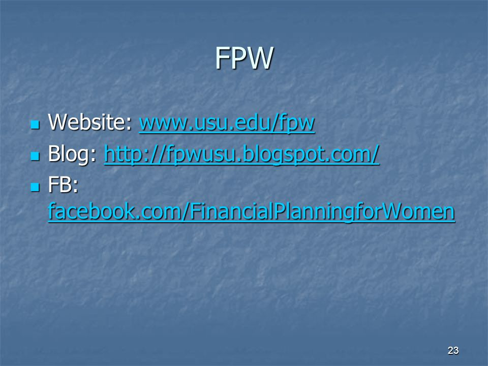 FPW Website: www.usu.edu/fpw Website: www.usu.edu/fpwwww.usu.edu/fpw Blog: http://fpwusu.blogspot.com/ Blog: http://fpwusu.blogspot.com/http://fpwusu.blogspot.com/ FB: facebook.com/FinancialPlanningforWomen FB: facebook.com/FinancialPlanningforWomen facebook.com/FinancialPlanningforWomen 23