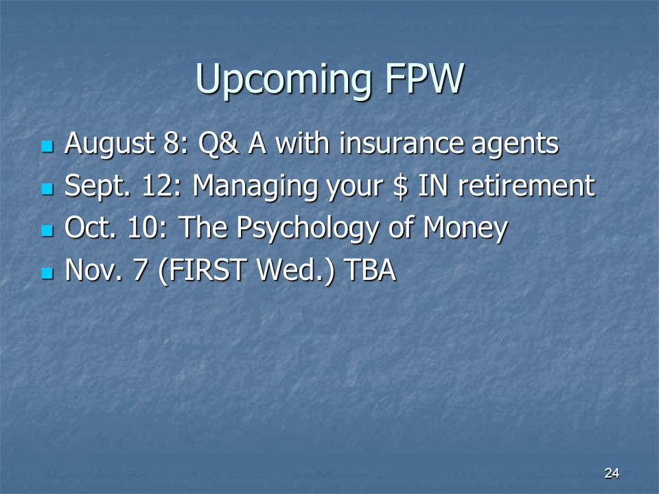 Upcoming FPW August 8: Q& A with insurance agents August 8: Q& A with insurance agents Sept. 12: Managing your $ IN retirement Sept. 12: Managing your