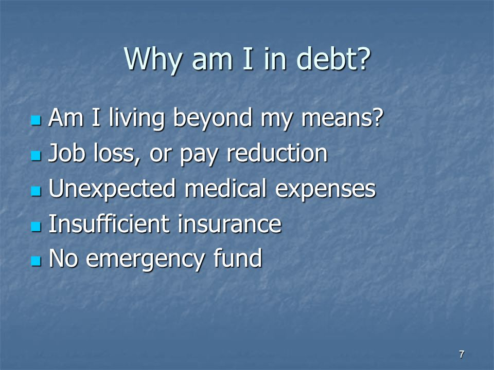 7 Why am I in debt? Am I living beyond my means? Am I living beyond my means? Job loss, or pay reduction Job loss, or pay reduction Unexpected medical