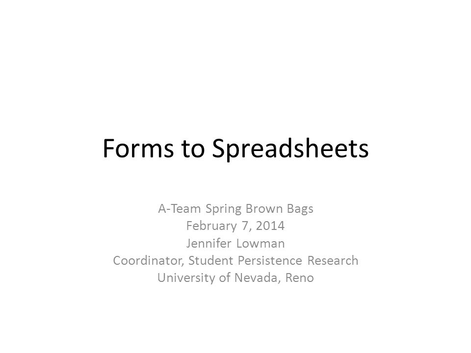 Forms to Spreadsheets A-Team Spring Brown Bags February 7, 2014 Jennifer Lowman Coordinator, Student Persistence Research University of Nevada, Reno
