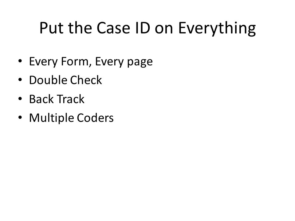 Put the Case ID on Everything Every Form, Every page Double Check Back Track Multiple Coders